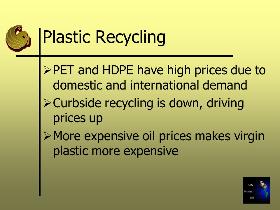 Plastic Recycling  PET and HDPE have high prices due to domestic and international demand  Curbside recycling is down, driving prices up  More expensive oil prices makes virgin plastic more expensive