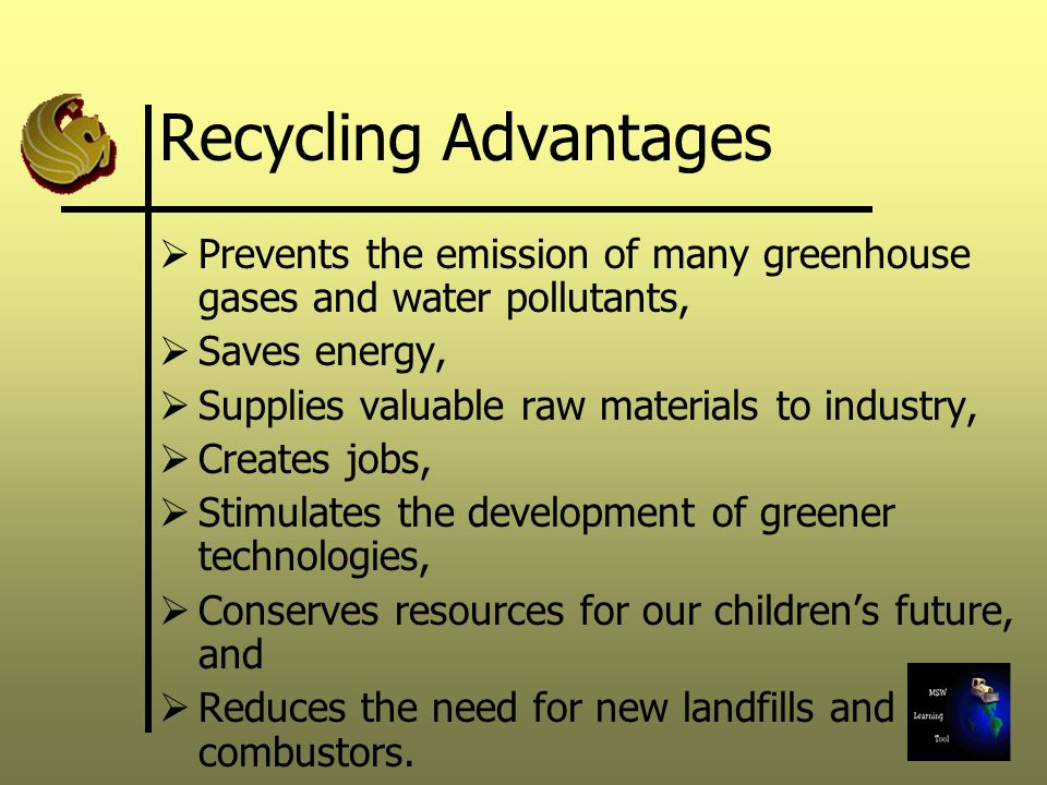 Recycling Advantages  Prevents the emission of many greenhouse gases and water pollutants,  Saves energy,  Supplies valuable raw materials to industry,  Creates jobs,  Stimulates the development of greener technologies,  Conserves resources for our children's future, and  Reduces the need for new landfills and combustors.