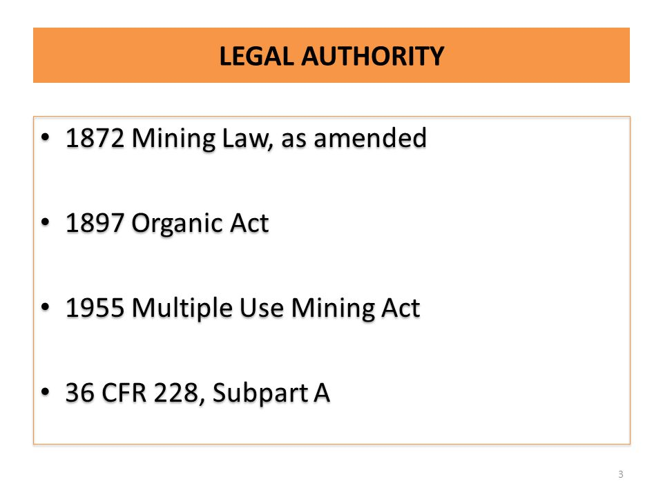 LEGAL AUTHORITY 1872 Mining Law, as amended 1897 Organic Act 1955 Multiple Use Mining Act 36 CFR 228, Subpart A 1872 Mining Law, as amended 1897 Organic Act 1955 Multiple Use Mining Act 36 CFR 228, Subpart A 3