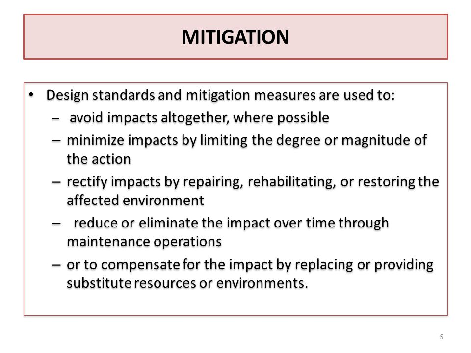 MITIGATION Design standards and mitigation measures are used to: – avoid impacts altogether, where possible – minimize impacts by limiting the degree or magnitude of the action – rectify impacts by repairing, rehabilitating, or restoring the affected environment – reduce or eliminate the impact over time through maintenance operations – or to compensate for the impact by replacing or providing substitute resources or environments.