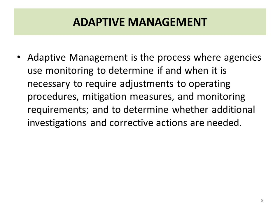 ADAPTIVE MANAGEMENT Adaptive Management is the process where agencies use monitoring to determine if and when it is necessary to require adjustments to operating procedures, mitigation measures, and monitoring requirements; and to determine whether additional investigations and corrective actions are needed.