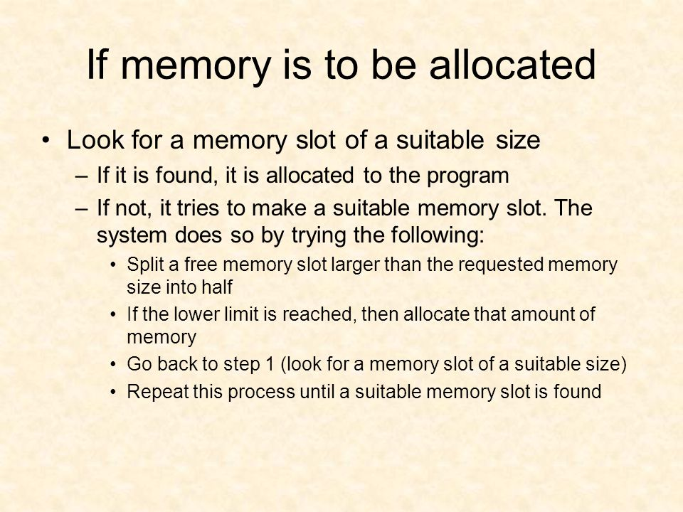 If memory is to be allocated Look for a memory slot of a suitable size –If it is found, it is allocated to the program –If not, it tries to make a suitable memory slot.