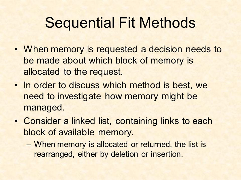 Sequential Fit Methods When memory is requested a decision needs to be made about which block of memory is allocated to the request.