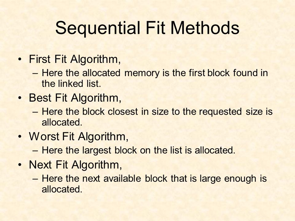 Sequential Fit Methods First Fit Algorithm, –Here the allocated memory is the first block found in the linked list.