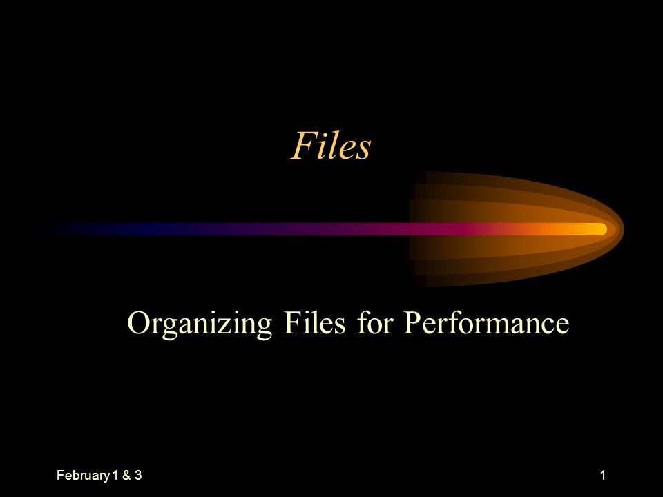 February 1 & 31 Files Organizing Files for Performance