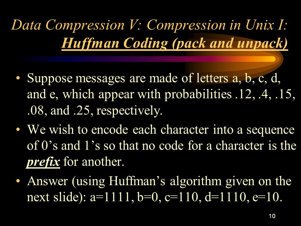 10 Data Compression V: Compression in Unix I: Huffman Coding (pack and unpack) Suppose messages are made of letters a, b, c, d, and e, which appear with probabilities.12,.4,.15,.08, and.25, respectively.