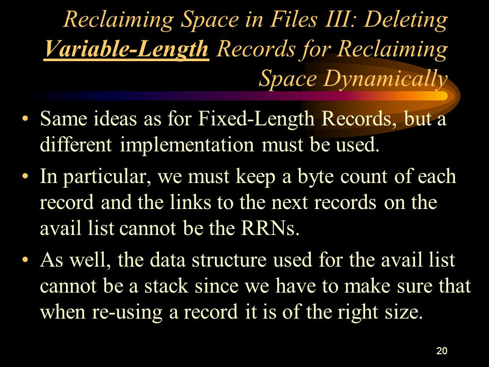 20 Reclaiming Space in Files III: Deleting Variable-Length Records for Reclaiming Space Dynamically Same ideas as for Fixed-Length Records, but a different implementation must be used.