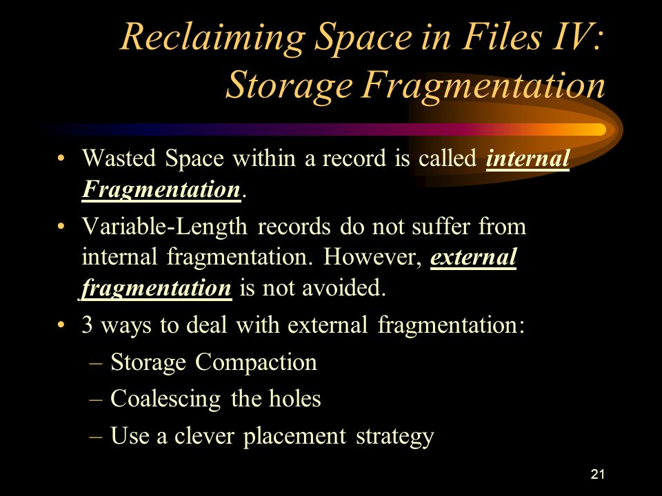 21 Reclaiming Space in Files IV: Storage Fragmentation Wasted Space within a record is called internal Fragmentation.
