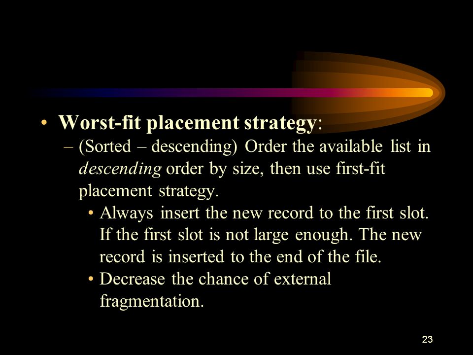 23 Worst-fit placement strategy: –(Sorted – descending) Order the available list in descending order by size, then use first-fit placement strategy.