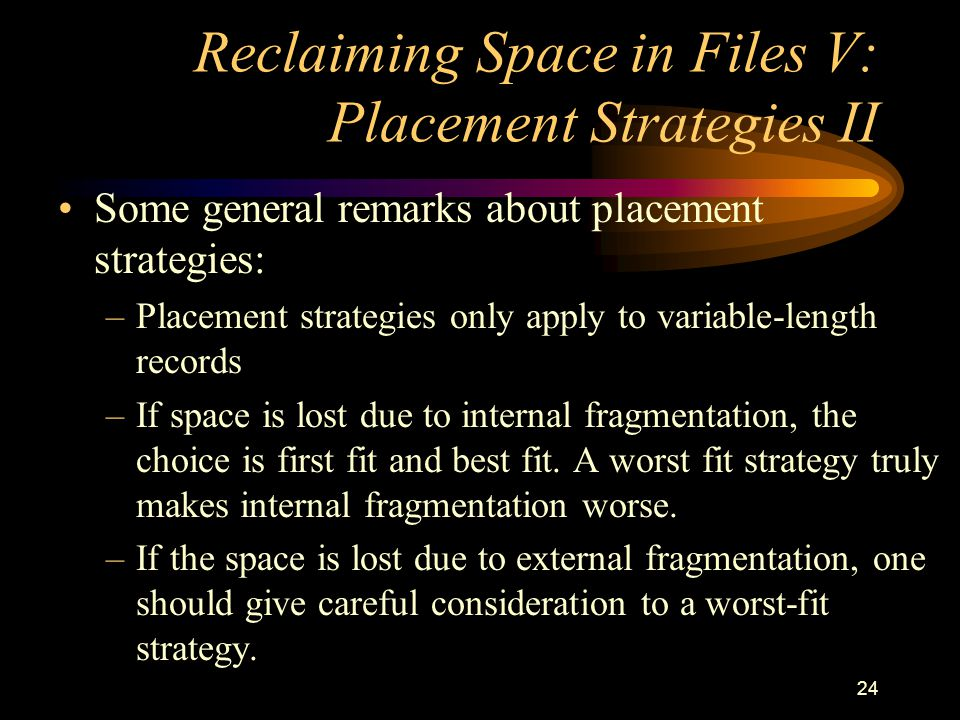 24 Reclaiming Space in Files V: Placement Strategies II Some general remarks about placement strategies: –Placement strategies only apply to variable-