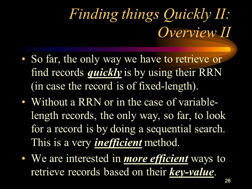 26 Finding things Quickly II: Overview II So far, the only way we have to retrieve or find records quickly is by using their RRN (in case the record is of fixed-length).