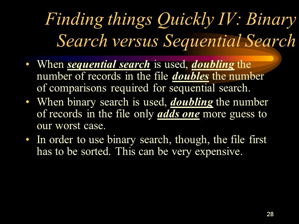 28 Finding things Quickly IV: Binary Search versus Sequential Search When sequential search is used, doubling the number of records in the file double