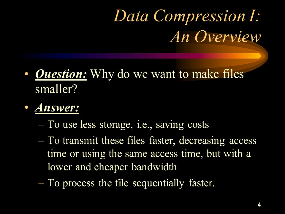 4 Data Compression I: An Overview Question: Why do we want to make files smaller? Answer: –To use less storage, i.e., saving costs –To transmit these