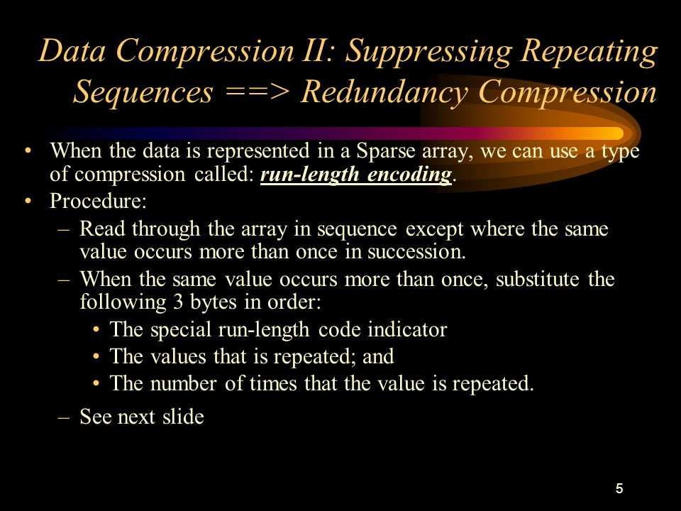 5 Data Compression II: Suppressing Repeating Sequences ==> Redundancy Compression When the data is represented in a Sparse array, we can use a type of