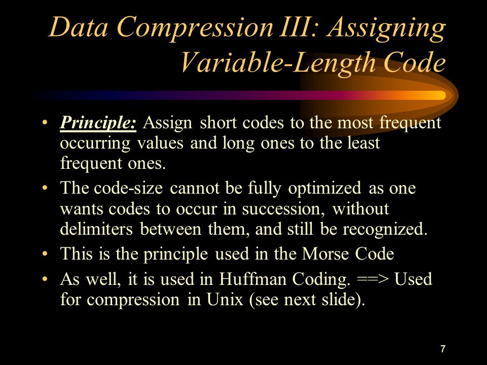 7 Data Compression III: Assigning Variable-Length Code Principle: Assign short codes to the most frequent occurring values and long ones to the least frequent ones.