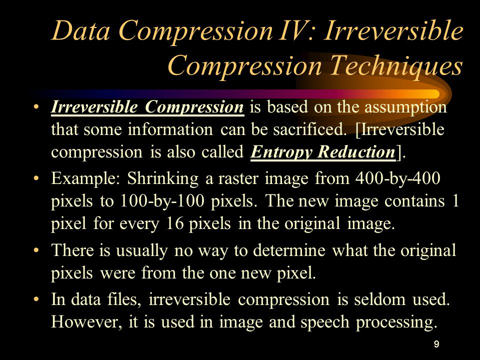 9 Data Compression IV: Irreversible Compression Techniques Irreversible Compression is based on the assumption that some information can be sacrificed.