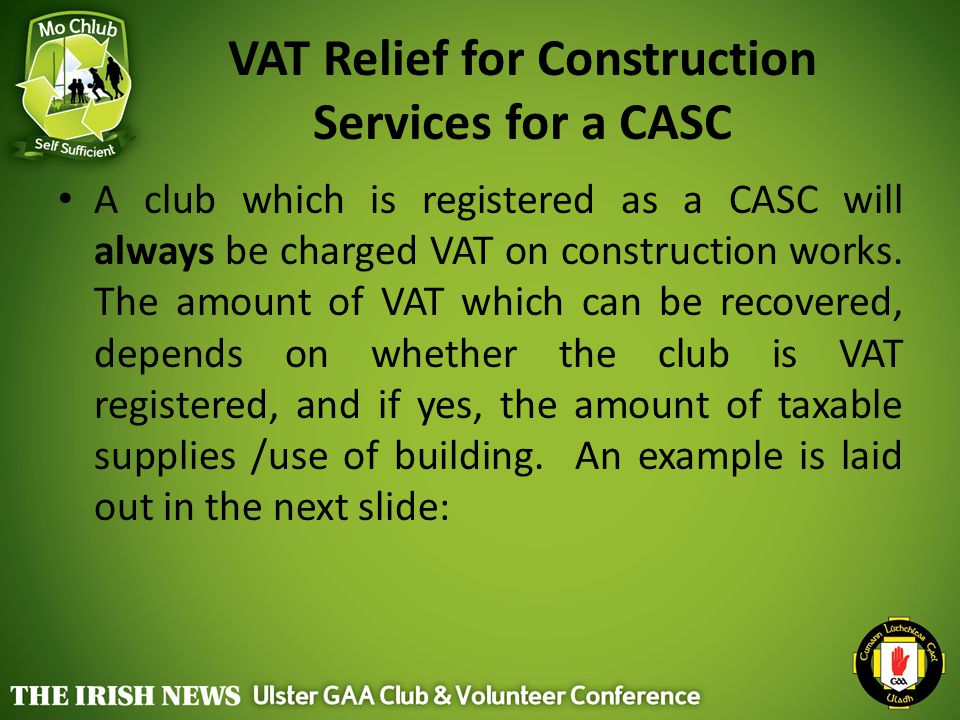 VAT Relief for Construction Services for a CASC A club which is registered as a CASC will always be charged VAT on construction works. The amount of V