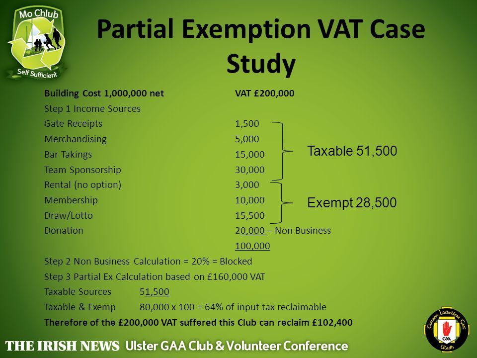 Partial Exemption VAT Case Study Building Cost 1,000,000 net VAT £200,000 Step 1 Income Sources Gate Receipts 1,500 Merchandising5,000 Bar Takings15,0