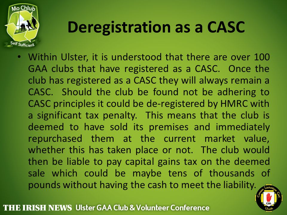 Deregistration as a CASC Within Ulster, it is understood that there are over 100 GAA clubs that have registered as a CASC. Once the club has registere