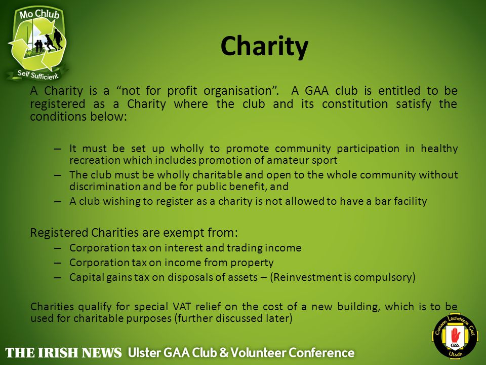 """Charity A Charity is a """"not for profit organisation"""". A GAA club is entitled to be registered as a Charity where the club and its constitution satisfy"""
