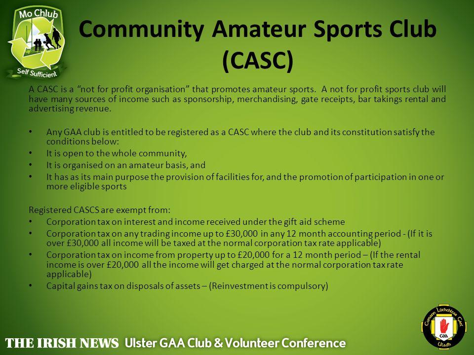 "Community Amateur Sports Club (CASC) A CASC is a ""not for profit organisation"" that promotes amateur sports. A not for profit sports club will have ma"