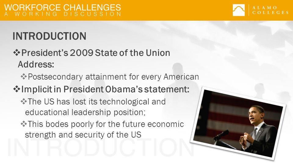 INTRODUCTION  President's 2009 State of the Union Address:  Postsecondary attainment for every American  Implicit in President Obama's statement:  The US has lost its technological and educational leadership position;  This bodes poorly for the future economic strength and security of the US