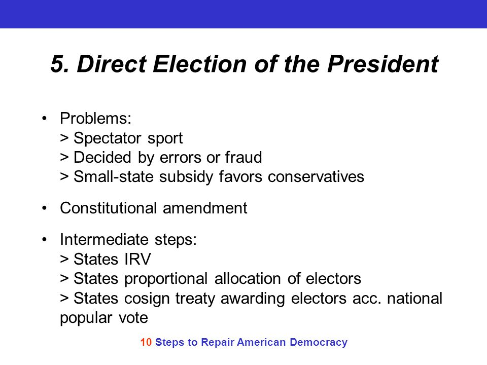 10 Steps to Repair American Democracy 5. Direct Election of the President Problems: > Spectator sport > Decided by errors or fraud > Small-state subsi