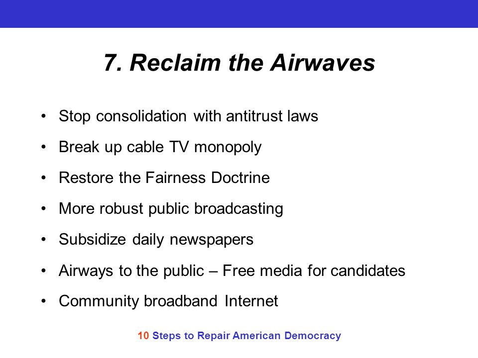 10 Steps to Repair American Democracy 7. Reclaim the Airwaves Stop consolidation with antitrust laws Break up cable TV monopoly Restore the Fairness D