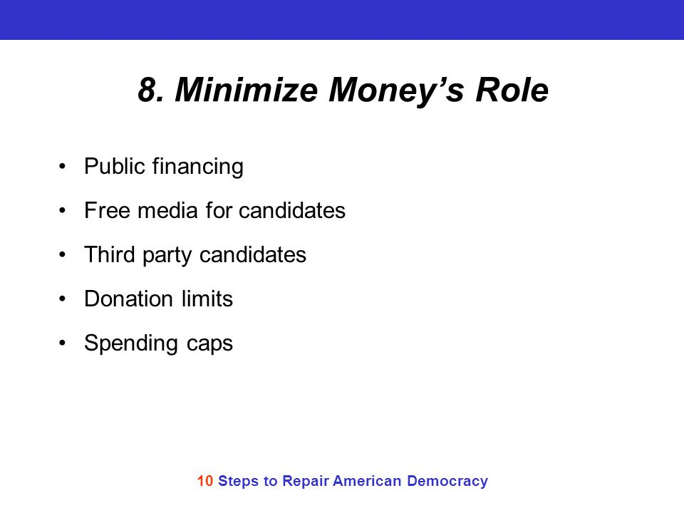 10 Steps to Repair American Democracy 8. Minimize Money's Role Public financing Free media for candidates Third party candidates Donation limits Spend