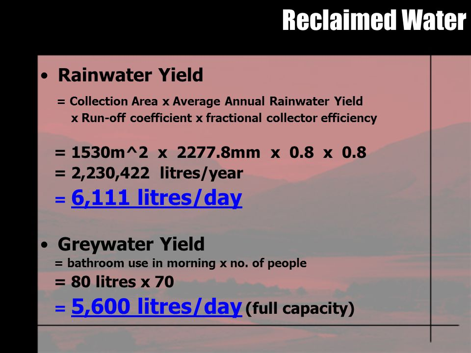 Reclaimed Water Rainwater Yield = Collection Area x Average Annual Rainwater Yield x Run-off coefficient x fractional collector efficiency = 1530m^2 x 2277.8mm x 0.8 x 0.8 = 2,230,422 litres/year = 6,111 litres/day Greywater Yield = bathroom use in morning x no.