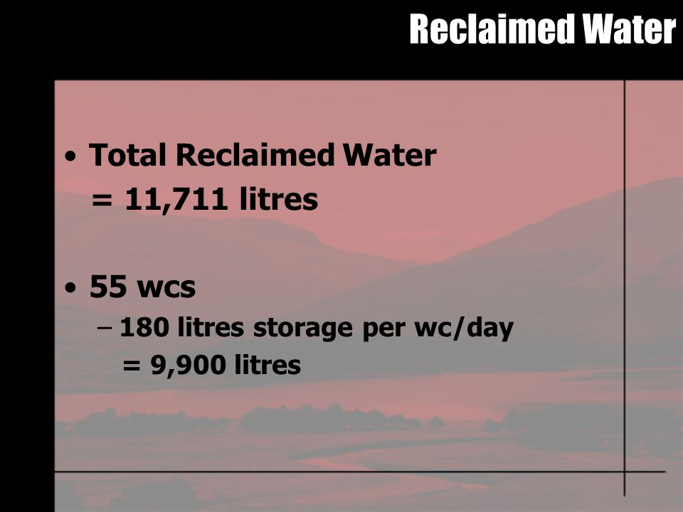 Reclaimed Water Total Reclaimed Water = 11,711 litres 55 wcs –180 litres storage per wc/day = 9,900 litres
