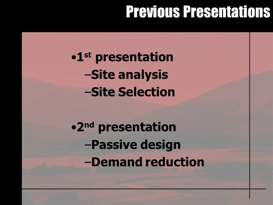 Previous Presentations 1 st presentation –Site analysis –Site Selection 2 nd presentation –Passive design –Demand reduction
