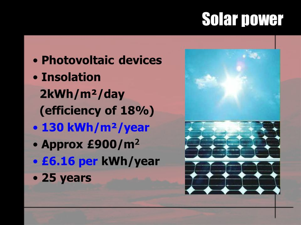 Solar power Photovoltaic devices Insolation 2kWh/m²/day (efficiency of 18%) 130 kWh/m²/year Approx £900/m 2 £6.16 per kWh/year 25 years