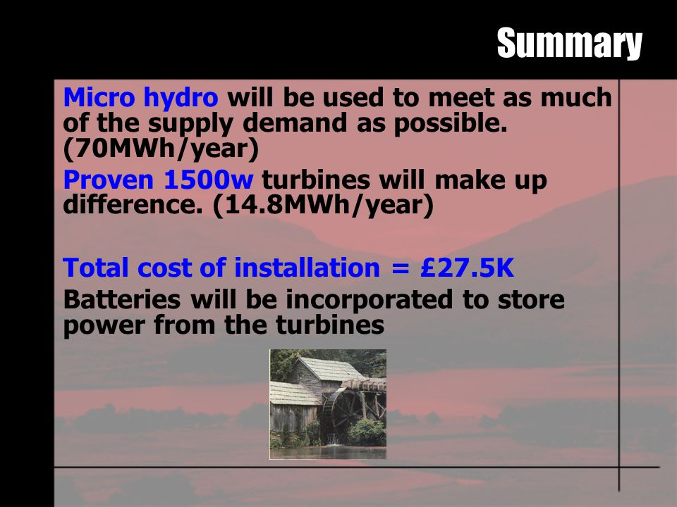 Micro hydro will be used to meet as much of the supply demand as possible.
