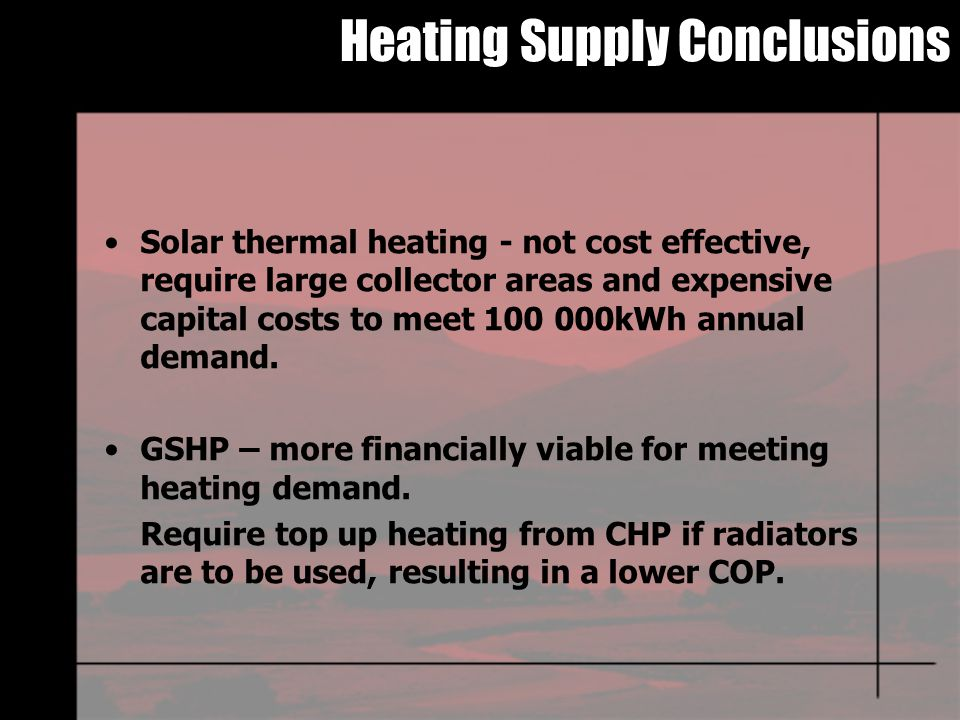 Heating Supply Conclusions Solar thermal heating - not cost effective, require large collector areas and expensive capital costs to meet 100 000kWh annual demand.