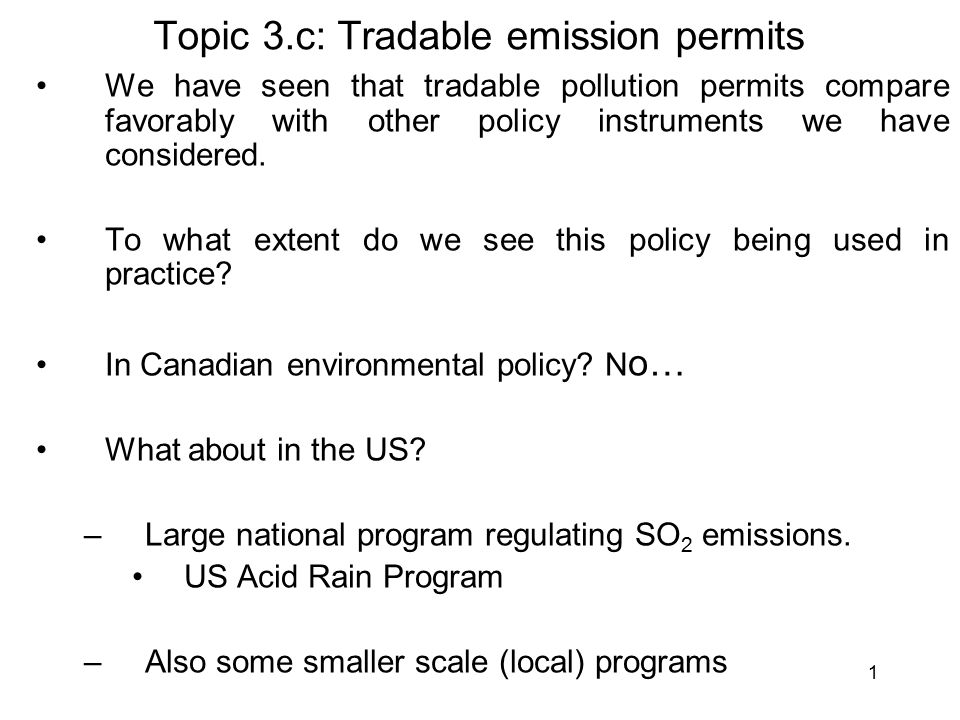 1 Topic 3.c: Tradable emission permits We have seen that tradable pollution permits compare favorably with other policy instruments we have considered.