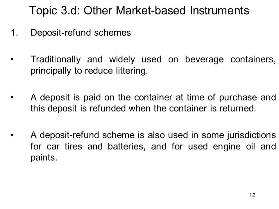 12 Topic 3.d: Other Market-based Instruments 1.Deposit-refund schemes Traditionally and widely used on beverage containers, principally to reduce littering.