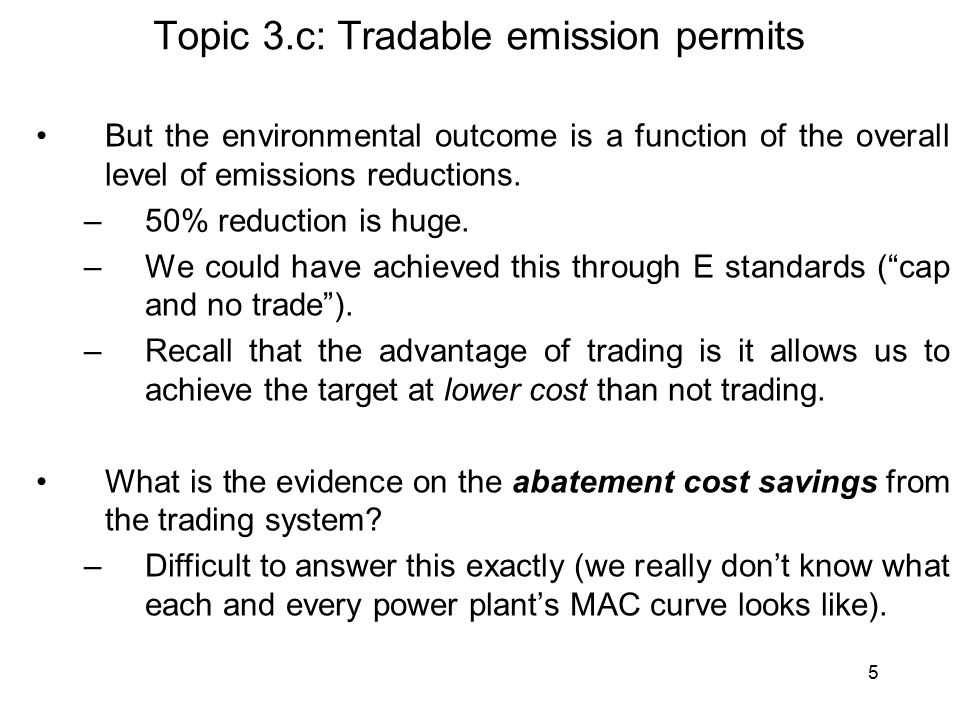 6 Topic 3.c: Tradable emission permits However, evidence does suggest that the program has achieved policy goal (reduction in SO 2 emissions) at: 1.MUCH lower cost than standards; –Trading was strong even early on the program (indicating differences in MACs across firms).