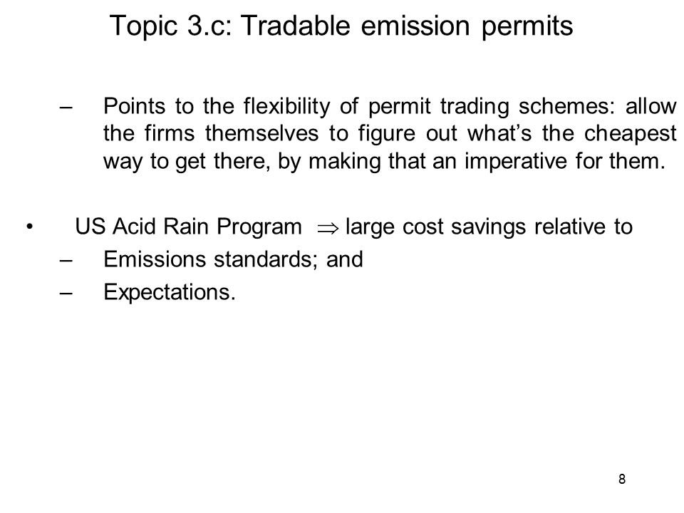 8 Topic 3.c: Tradable emission permits –Points to the flexibility of permit trading schemes: allow the firms themselves to figure out what's the cheapest way to get there, by making that an imperative for them.
