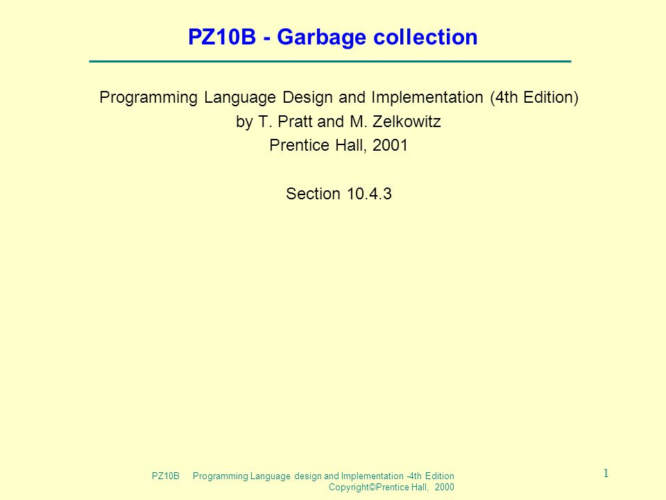 PZ10B Programming Language design and Implementation -4th Edition Copyright©Prentice Hall, 2000 1 PZ10B - Garbage collection Programming Language Design and Implementation (4th Edition) by T.