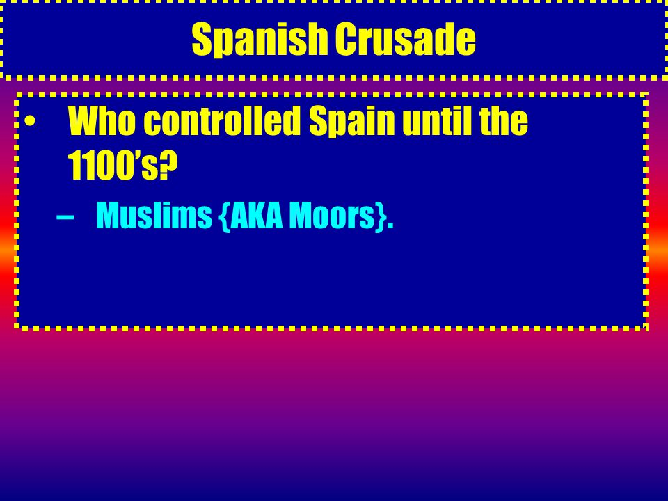 Spanish Crusade Who controlled Spain until the 1100's –Muslims {AKA Moors}.