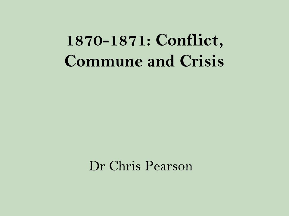 1870-1871: Conflict, Commune and Crisis Dr Chris Pearson