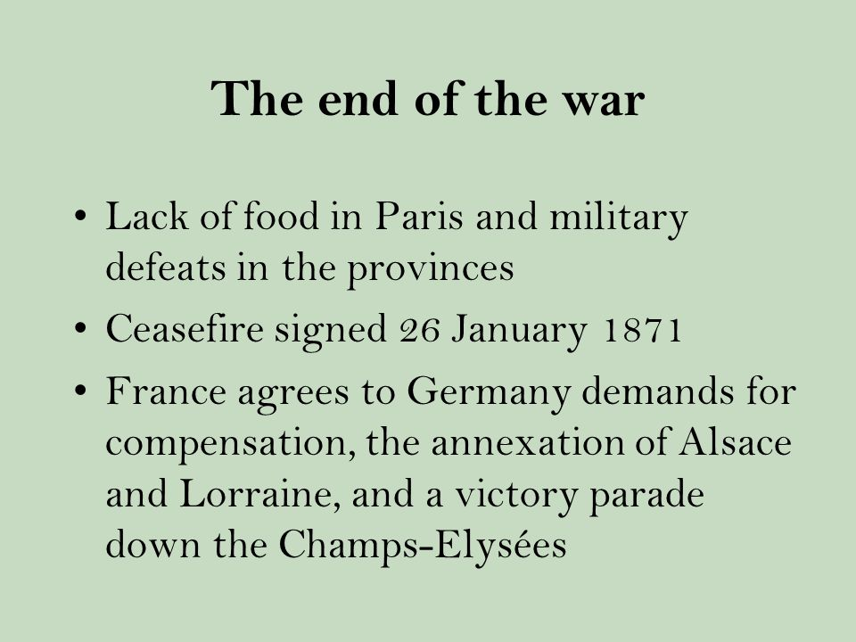 The end of the war Lack of food in Paris and military defeats in the provinces Ceasefire signed 26 January 1871 France agrees to Germany demands for compensation, the annexation of Alsace and Lorraine, and a victory parade down the Champs-Elysées