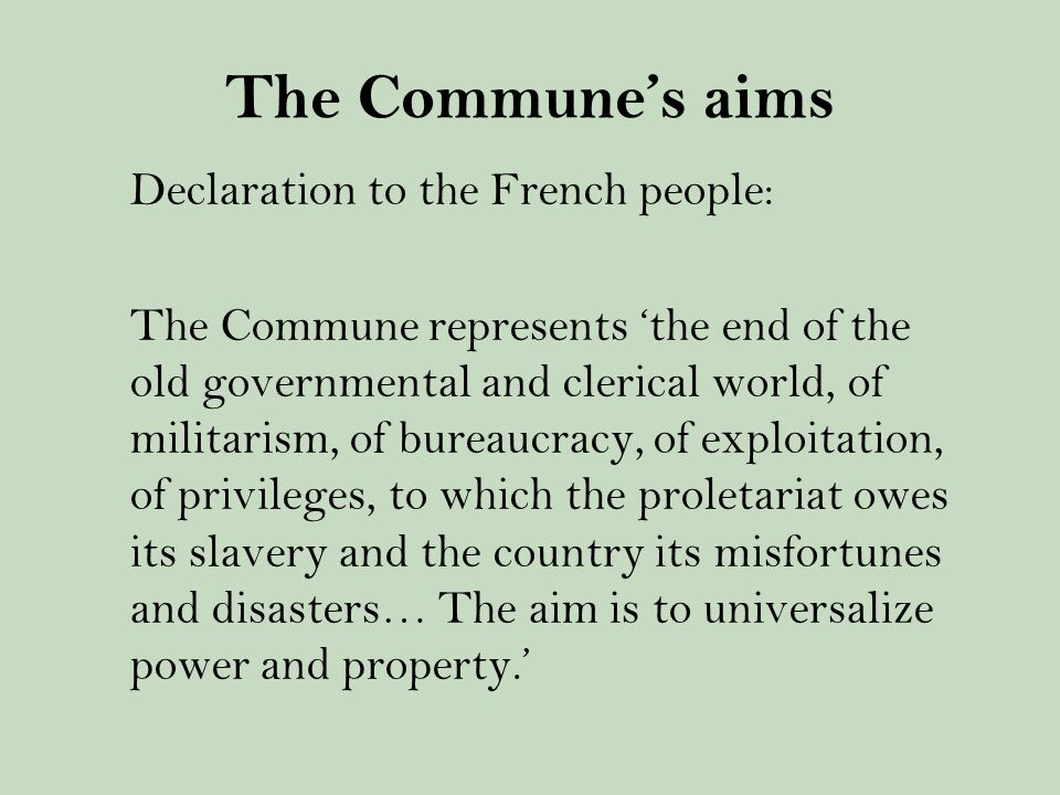 The Commune's aims Declaration to the French people: The Commune represents 'the end of the old governmental and clerical world, of militarism, of bureaucracy, of exploitation, of privileges, to which the proletariat owes its slavery and the country its misfortunes and disasters… The aim is to universalize power and property.'