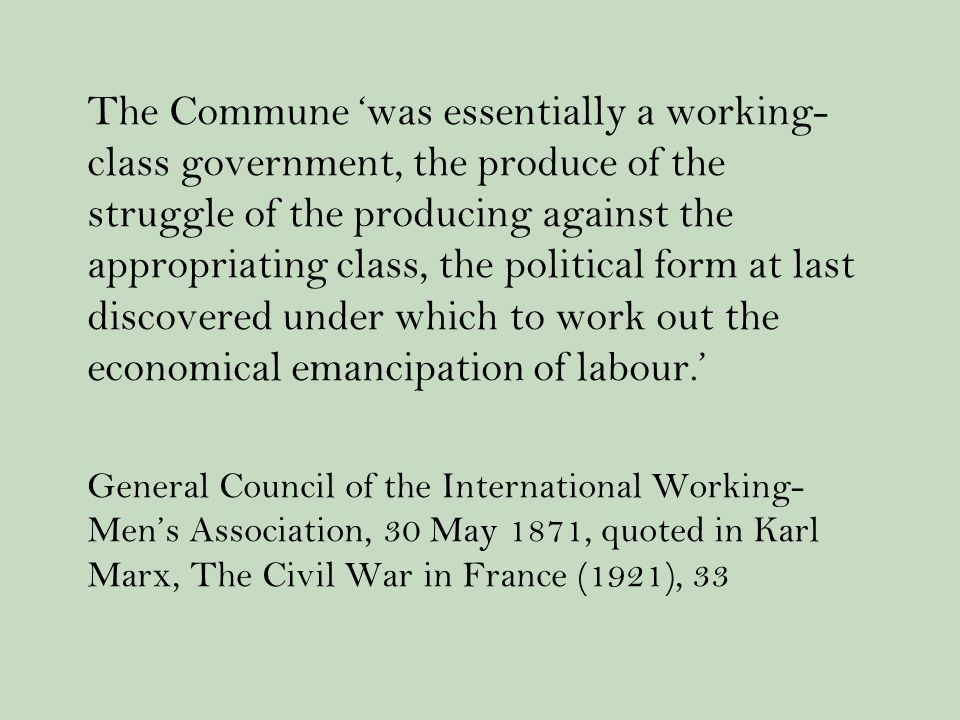 The Commune 'was essentially a working- class government, the produce of the struggle of the producing against the appropriating class, the political form at last discovered under which to work out the economical emancipation of labour.' General Council of the International Working- Men's Association, 30 May 1871, quoted in Karl Marx, The Civil War in France (1921), 33