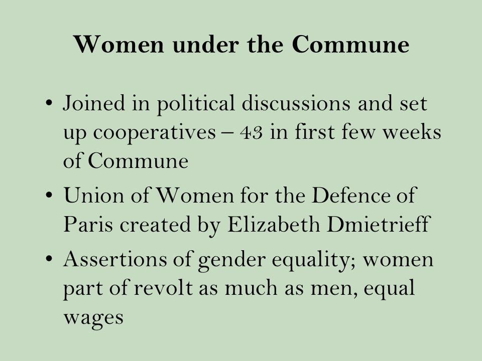 Women under the Commune Joined in political discussions and set up cooperatives – 43 in first few weeks of Commune Union of Women for the Defence of Paris created by Elizabeth Dmietrieff Assertions of gender equality; women part of revolt as much as men, equal wages