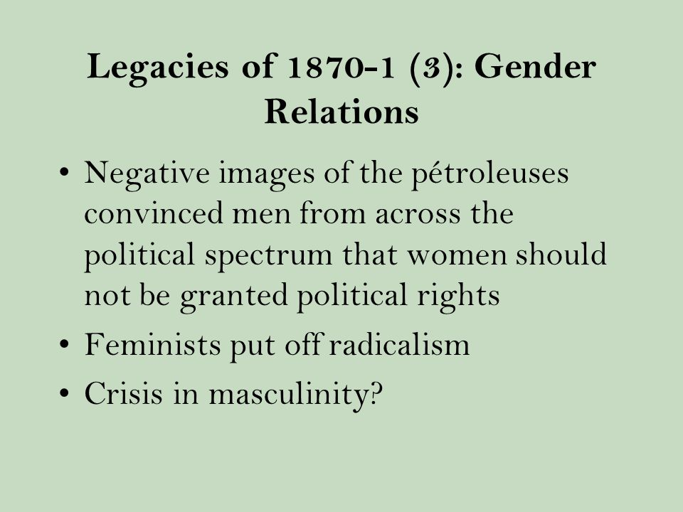 Legacies of 1870-1 (3): Gender Relations Negative images of the pétroleuses convinced men from across the political spectrum that women should not be granted political rights Feminists put off radicalism Crisis in masculinity