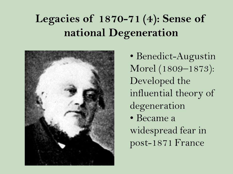 Benedict-Augustin Morel (1809–1873): Developed the influential theory of degeneration Became a widespread fear in post-1871 France Legacies of 1870-71 (4): Sense of national Degeneration
