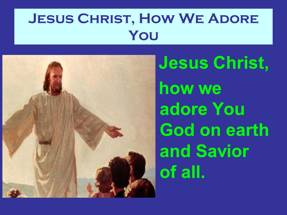 Jesus Christ, How We Adore You Jesus Christ, how we adore You God on earth and Savior of all.