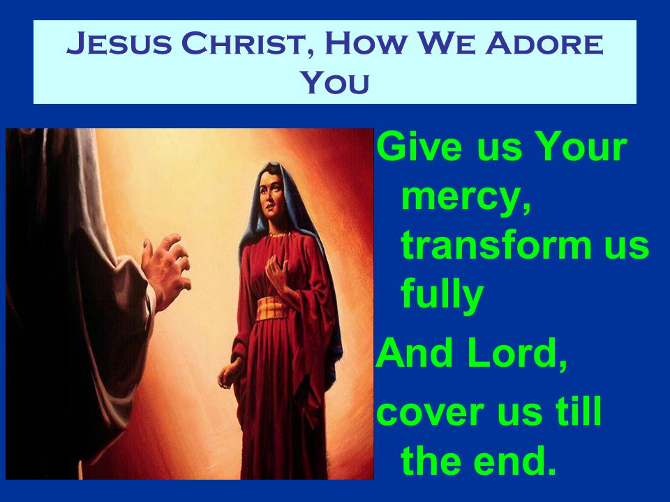 Jesus Christ, How We Adore You Give us Your mercy, transform us fully And Lord, cover us till the end.